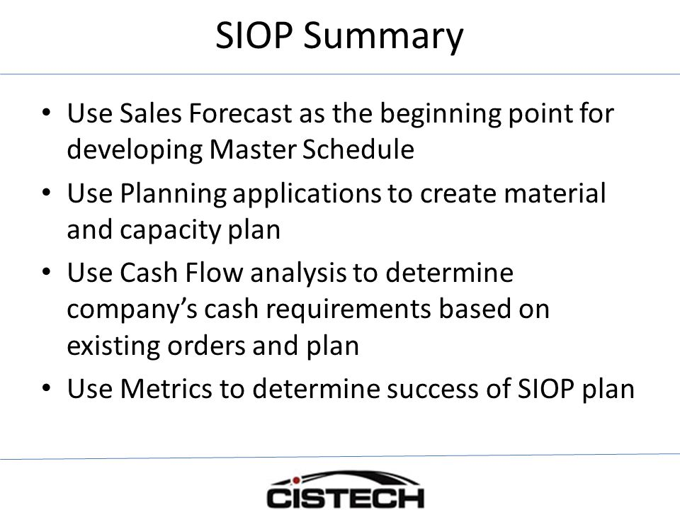 SIOP Summary Use Sales Forecast as the beginning point for developing Master Schedule.