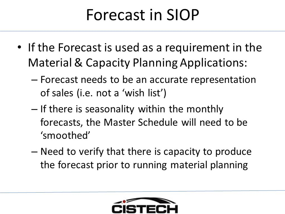 Forecast in SIOP If the Forecast is used as a requirement in the Material & Capacity Planning Applications: