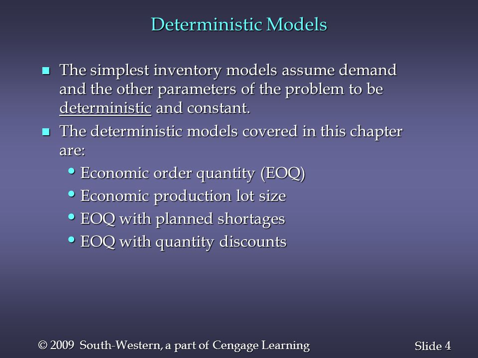 Deterministic Models The simplest inventory models assume demand and the other parameters of the problem to be deterministic and constant.