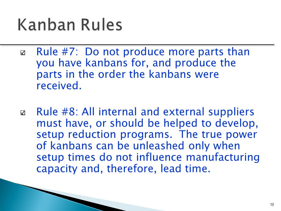 Kanban Rules Rule #7: Do not produce more parts than you have kanbans for, and produce the parts in the order the kanbans were received.