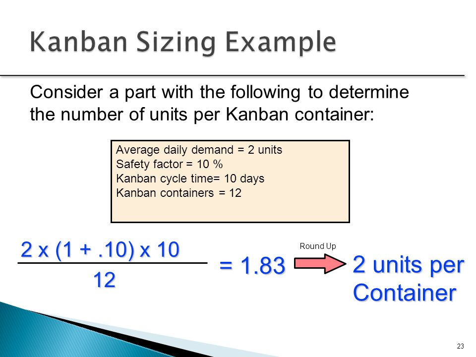 Kanban Sizing Example = 1.83 2 units per Container 2 x (1 + .10) x 10