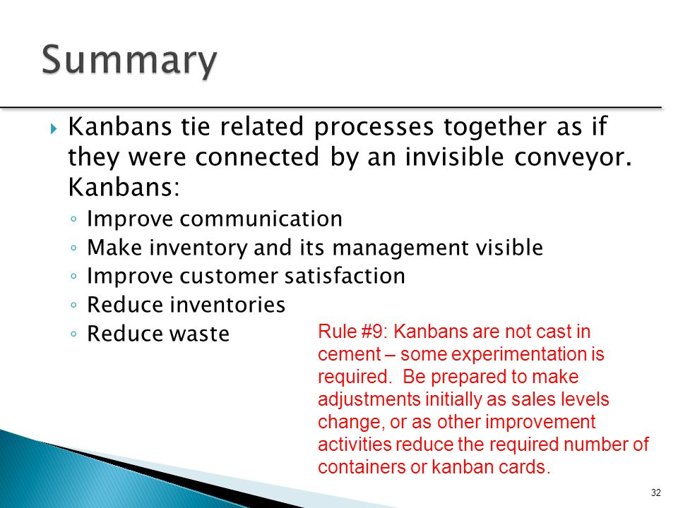 Summary Kanbans tie related processes together as if they were connected by an invisible conveyor. Kanbans: