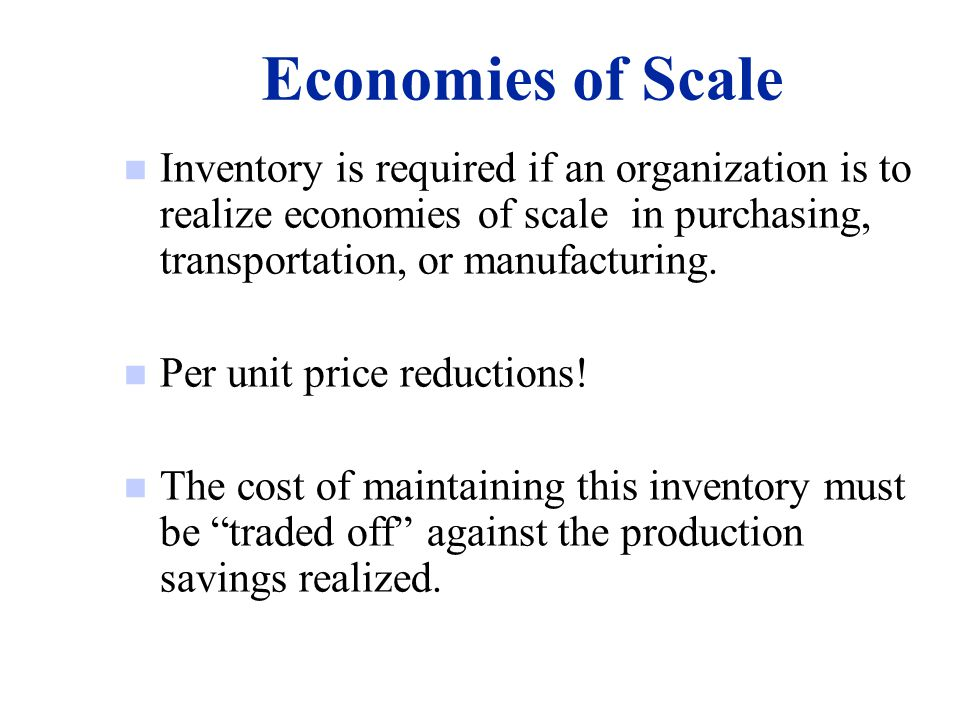 Economies of Scale Inventory is required if an organization is to realize economies of scale in purchasing, transportation, or manufacturing.