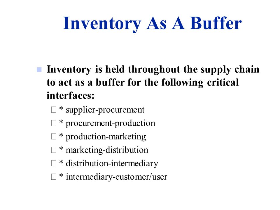 Inventory As A Buffer Inventory is held throughout the supply chain to act as a buffer for the following critical interfaces: