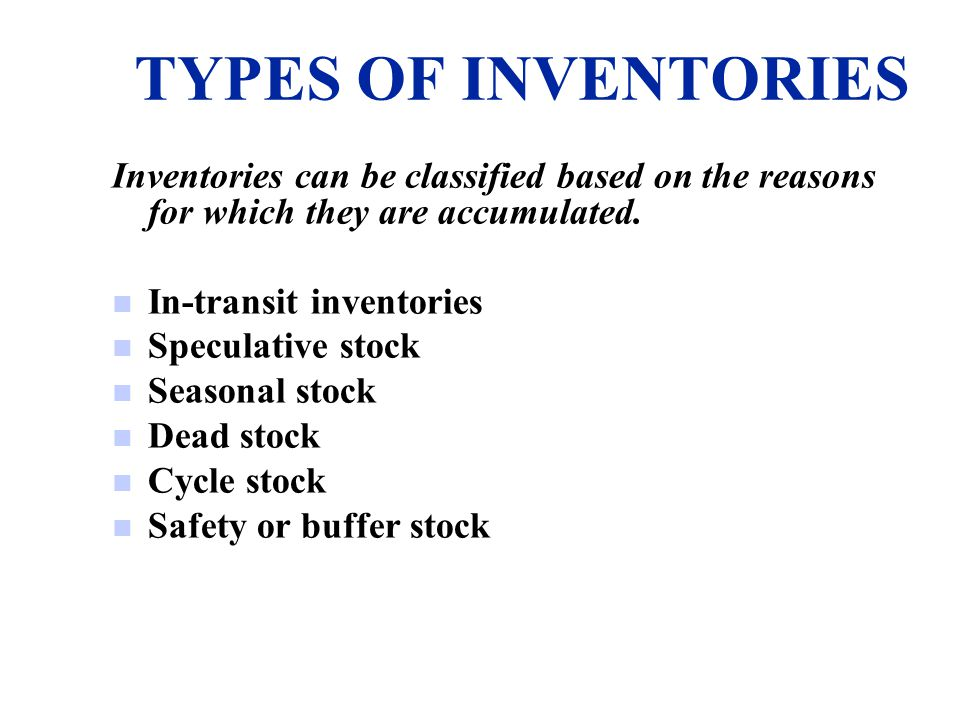 TYPES OF INVENTORIES Inventories can be classified based on the reasons for which they are accumulated.