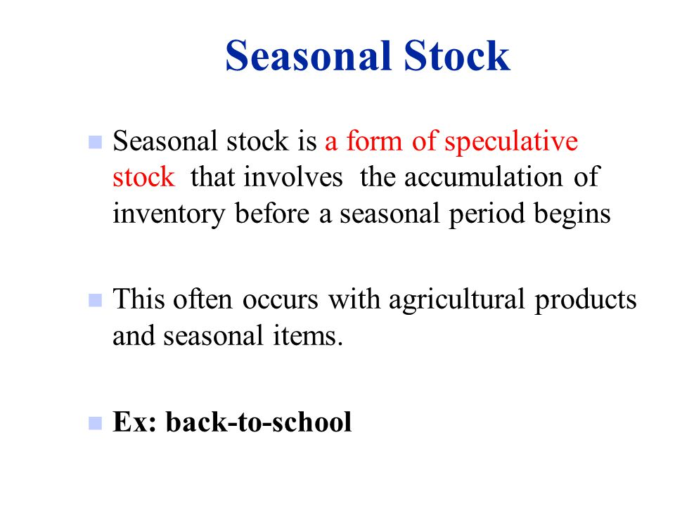Seasonal Stock Seasonal stock is a form of speculative stock that involves the accumulation of inventory before a seasonal period begins.