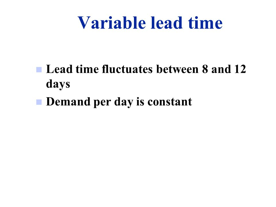 Variable lead time Lead time fluctuates between 8 and 12 days