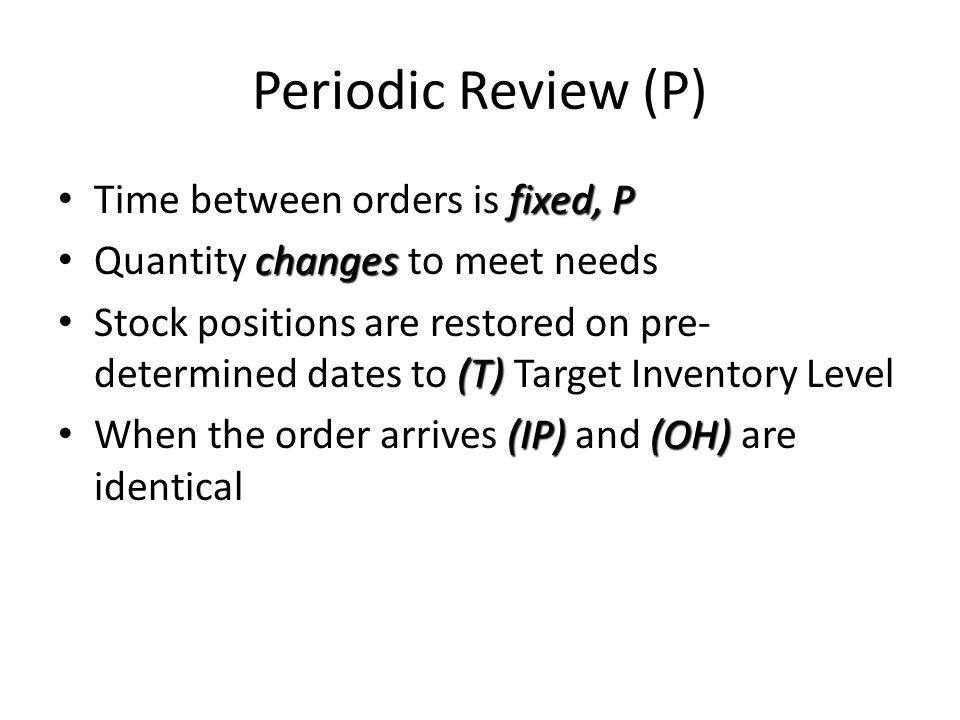 Periodic Review (P) Time between orders is fixed, P