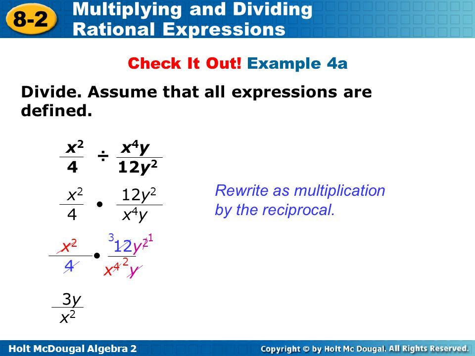 Check It Out! Example 4a Divide. Assume that all expressions are defined. x2. 4. ÷ 12y2. x4y. Rewrite as multiplication by the reciprocal.