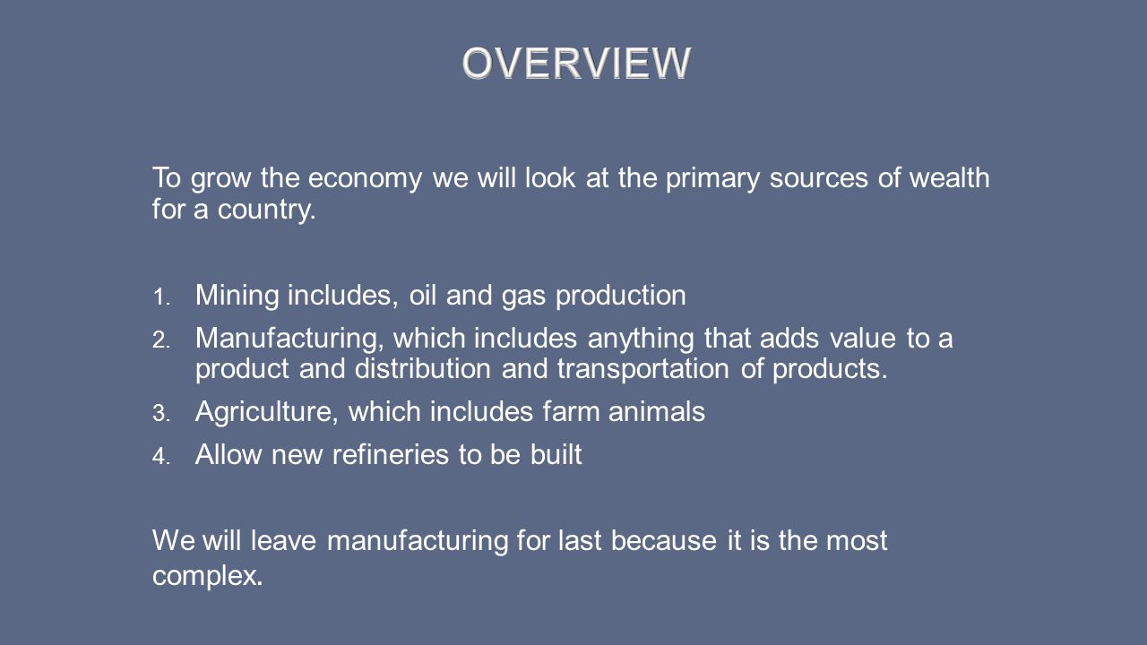 OVERVIEW To grow the economy we will look at the primary sources of wealth for a country. Mining includes, oil and gas production.