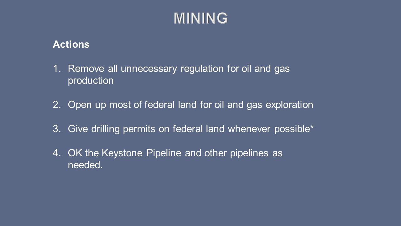 Mining Actions. Remove all unnecessary regulation for oil and gas production. Open up most of federal land for oil and gas exploration.