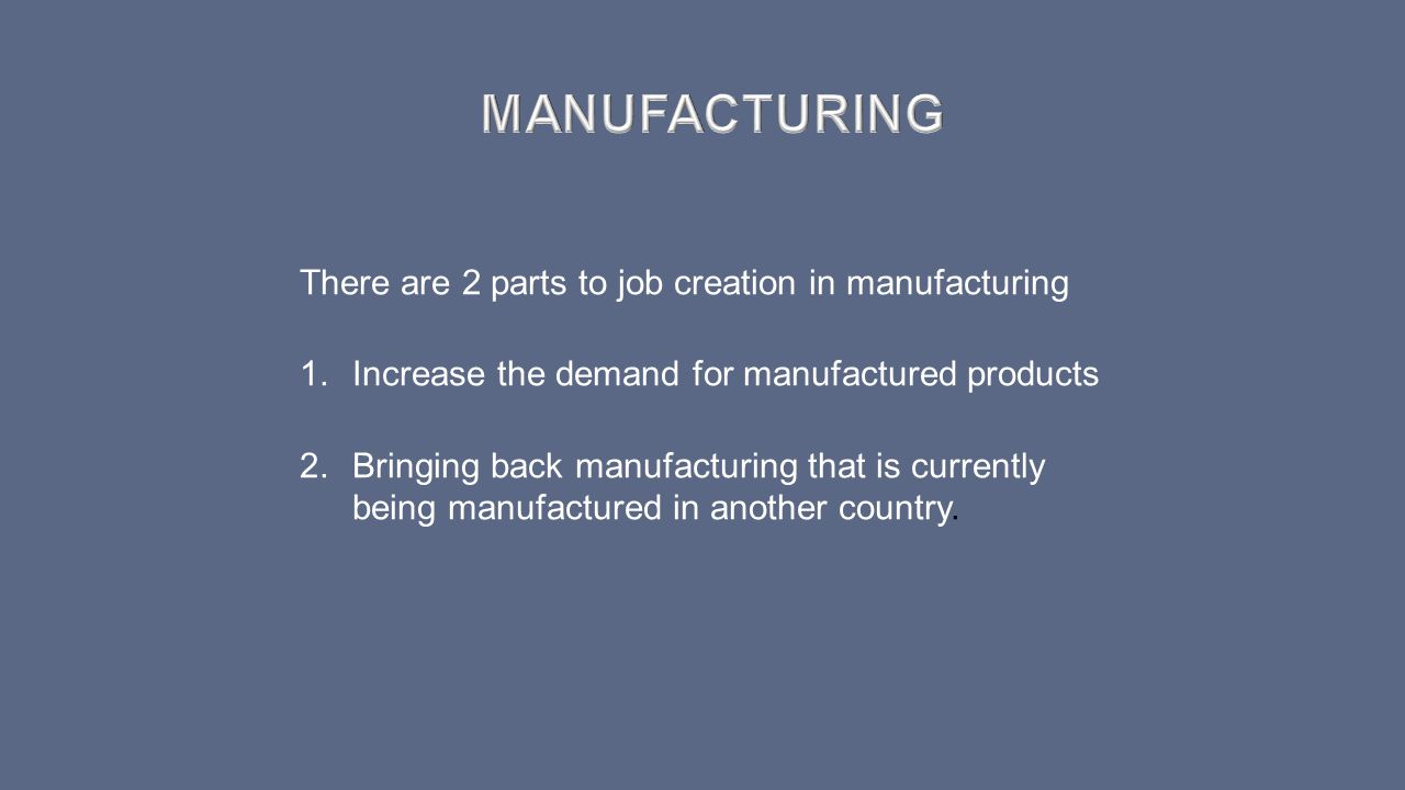 MANUFACTURING There are 2 parts to job creation in manufacturing