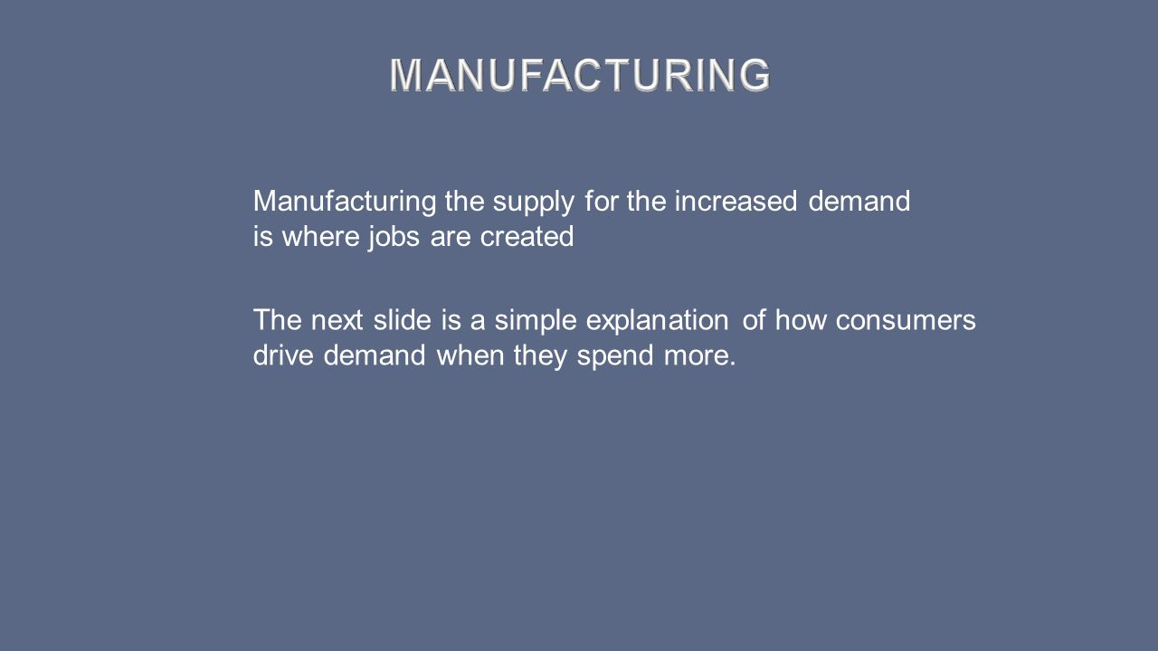 Manufacturing Manufacturing the supply for the increased demand is where jobs are created.
