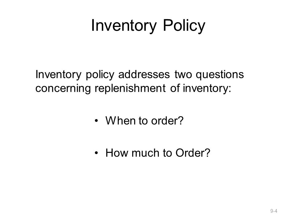Inventory Policy Inventory policy addresses two questions concerning replenishment of inventory: When to order
