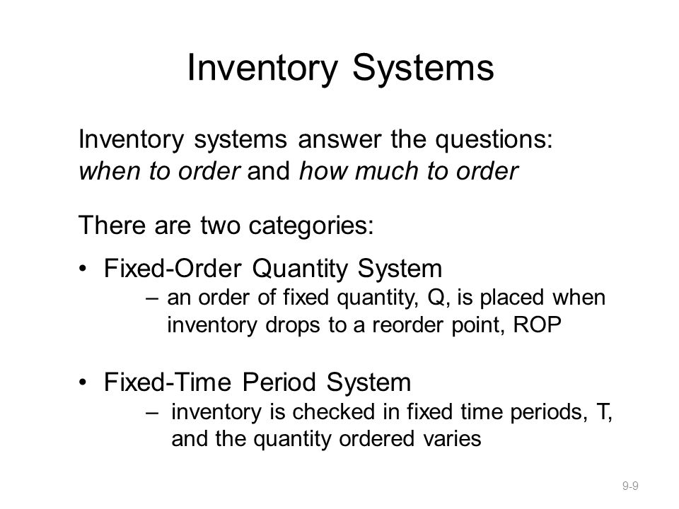 Inventory Systems Inventory systems answer the questions: when to order and how much to order. There are two categories: