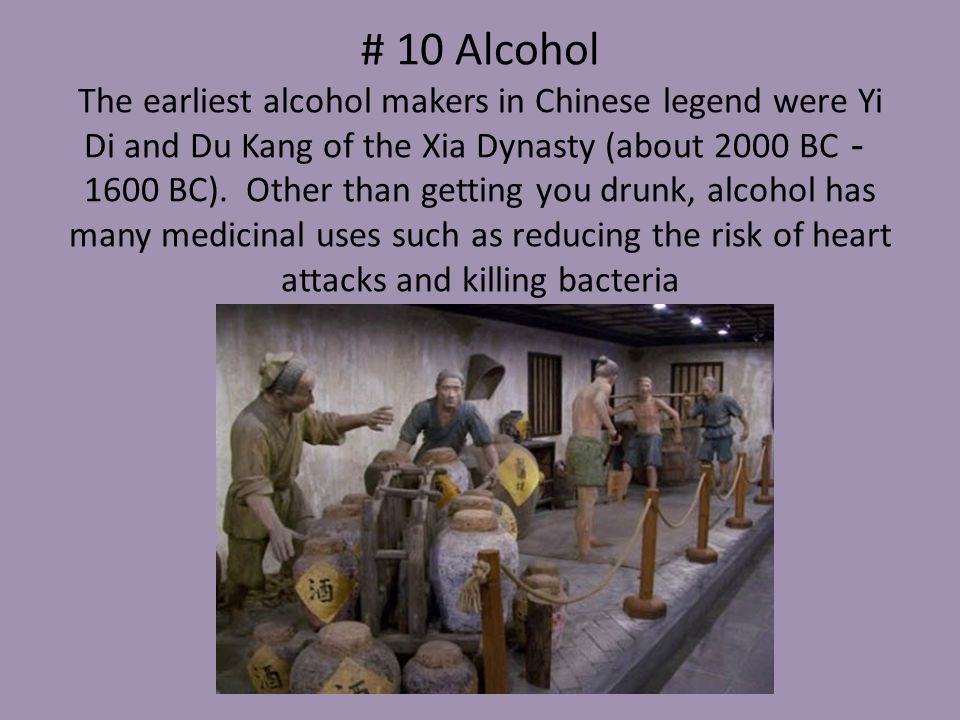 # 10 Alcohol The earliest alcohol makers in Chinese legend were Yi Di and Du Kang of the Xia Dynasty (about 2000 BC-1600 BC).