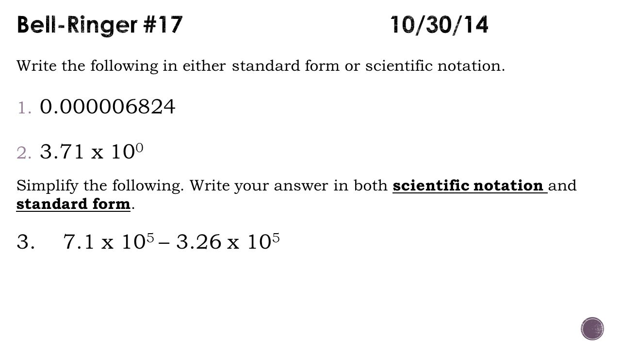 Bell-Ringer #17 10/30/14 Write the following in either standard form or scientific notation. 0.000006824.