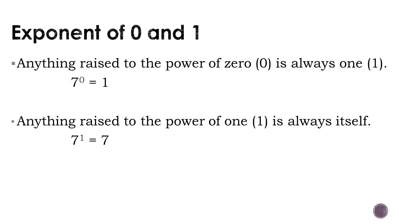 Exponent of 0 and 1 Anything raised to the power of zero (0) is always one (1). 70 = 1. Anything raised to the power of one (1) is always itself.