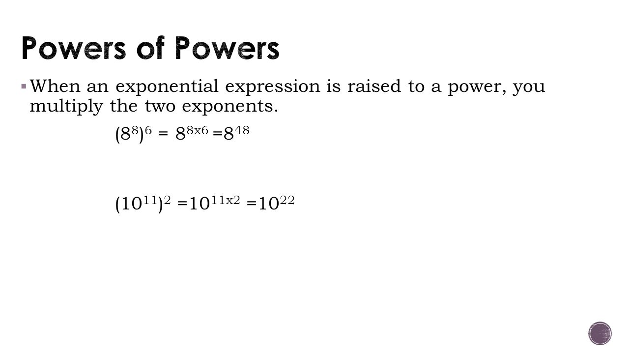 Powers of Powers When an exponential expression is raised to a power, you multiply the two exponents.