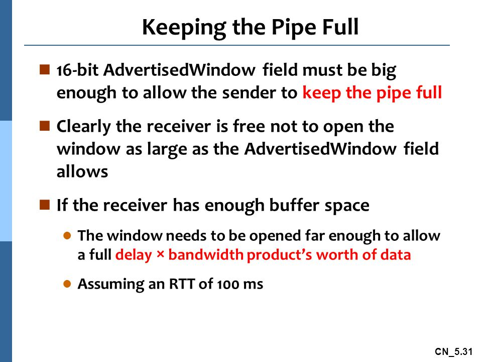 Keeping the Pipe Full 16-bit AdvertisedWindow field must be big enough to allow the sender to keep the pipe full.