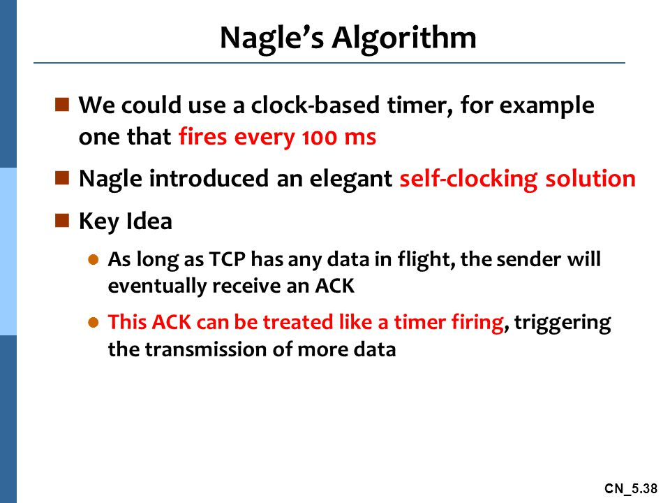 Nagle's Algorithm We could use a clock-based timer, for example one that fires every 100 ms. Nagle introduced an elegant self-clocking solution.