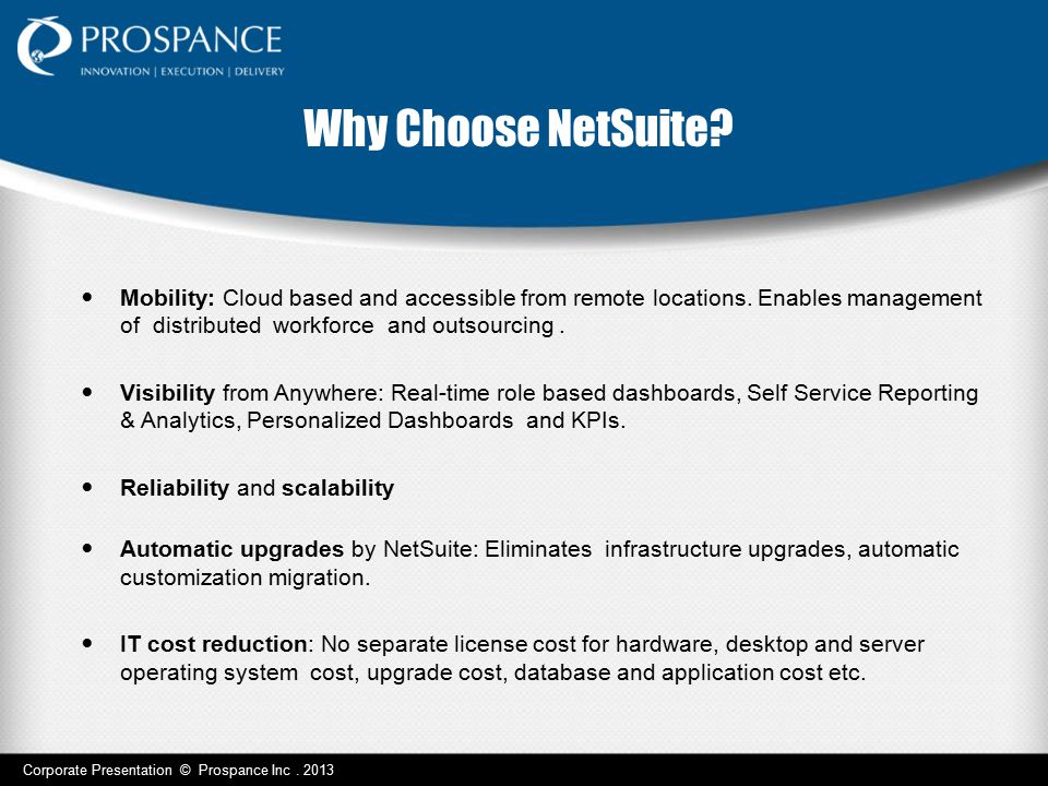 Why Choose NetSuite Mobility: Cloud based and accessible from remote locations. Enables management of distributed workforce and outsourcing .