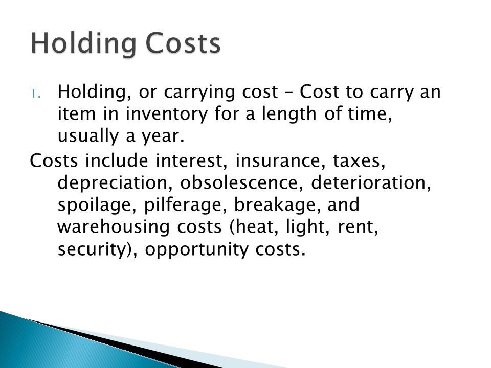 Holding Costs Holding, or carrying cost – Cost to carry an item in inventory for a length of time, usually a year.