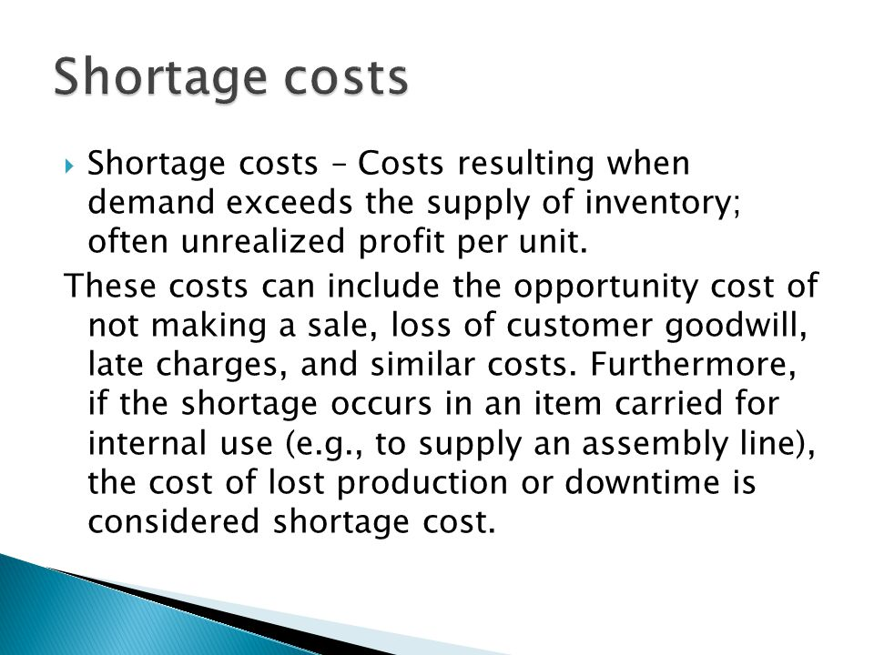 Shortage costs Shortage costs – Costs resulting when demand exceeds the supply of inventory; often unrealized profit per unit.