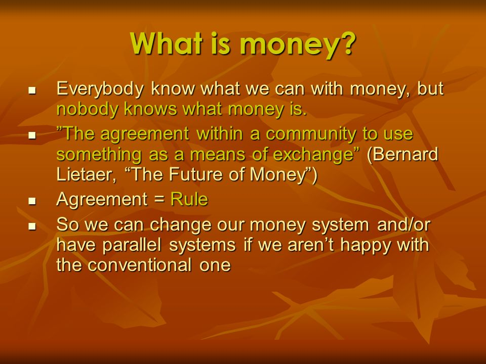 What is money Everybody know what we can with money, but nobody knows what money is.