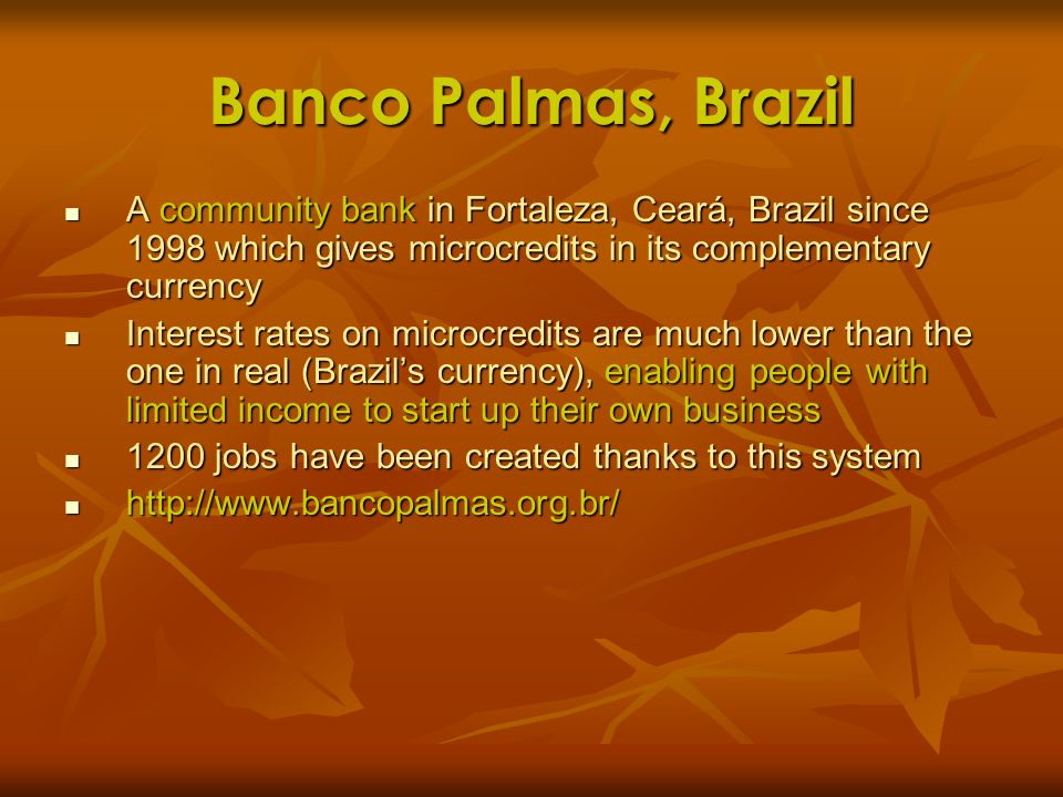 Banco Palmas, Brazil A community bank in Fortaleza, Ceará, Brazil since 1998 which gives microcredits in its complementary currency.