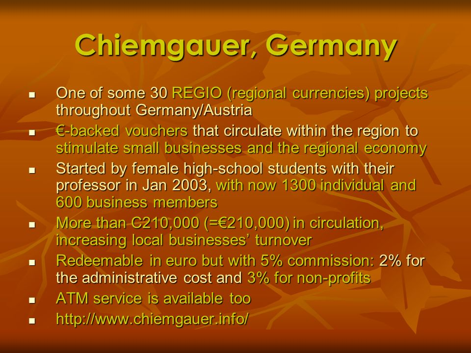 Chiemgauer, Germany One of some 30 REGIO (regional currencies) projects throughout Germany/Austria.