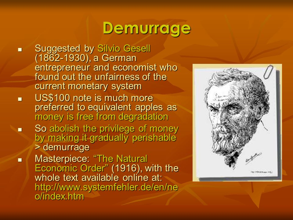 DemurrageSuggested by Silvio Gesell (1862-1930), a German entrepreneur and economist who found out the unfairness of the current monetary system.
