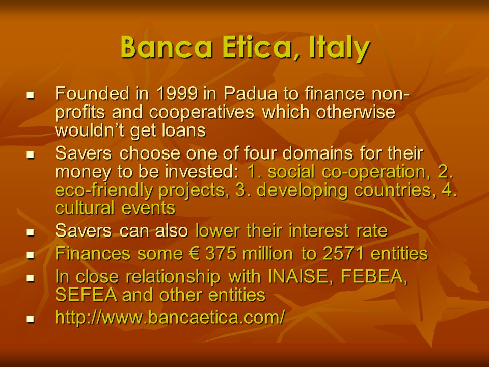 Banca Etica, ItalyFounded in 1999 in Padua to finance non-profits and cooperatives which otherwise wouldn't get loans.