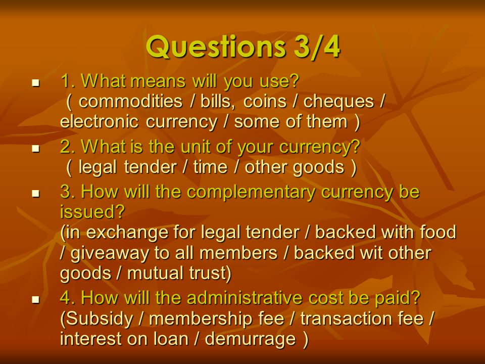 Questions 3/4 1. What means will you use (commodities / bills, coins / cheques / electronic currency / some of them)