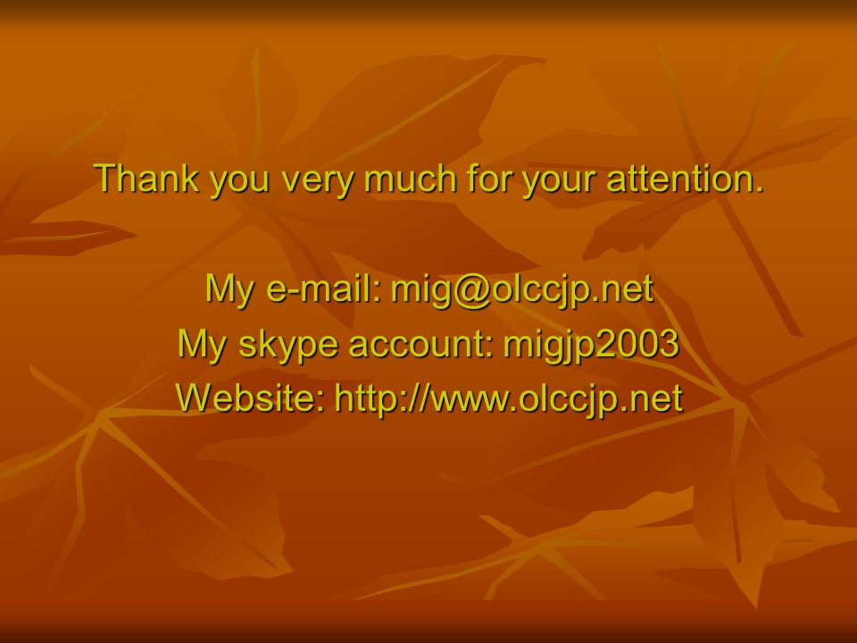 Thank you very much for your attention. My e-mail: mig@olccjp.net