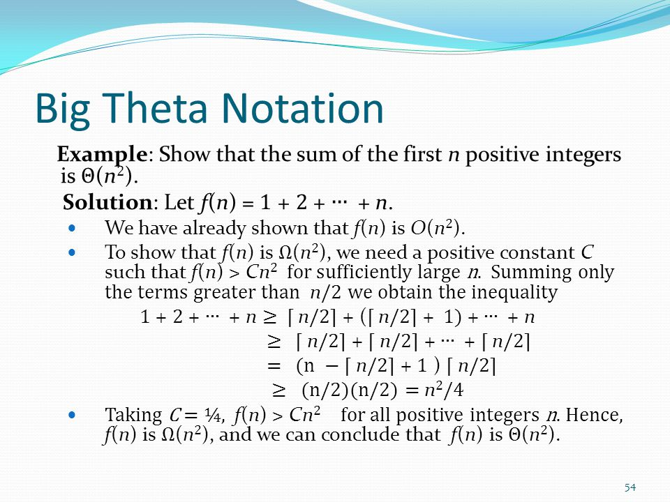 Big Theta Notation Example: Show that the sum of the first n positive integers is Θ(n2). Solution: Let f(n) = 1 + 2 + ∙∙∙ + n.