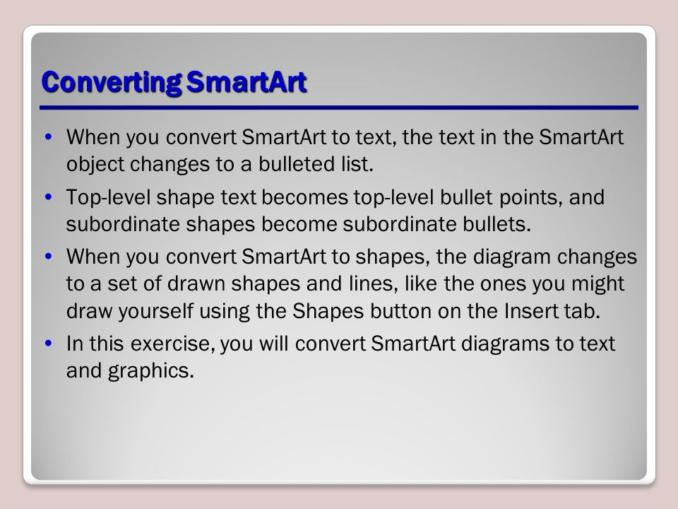 Converting SmartArt When you convert SmartArt to text, the text in the SmartArt object changes to a bulleted list.