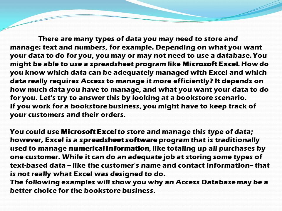 There are many types of data you may need to store and manage: text and numbers, for example. Depending on what you want your data to do for you, you may or may not need to use a database. You might be able to use a spreadsheet program like Microsoft Excel. How do you know which data can be adequately managed with Excel and which data really requires Access to manage it more efficiently It depends on how much data you have to manage, and what you want your data to do for you. Let s try to answer this by looking at a bookstore scenario.