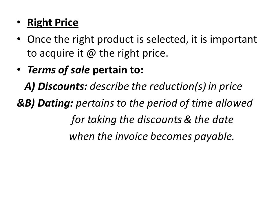 Right Price Once the right product is selected, it is important to acquire it @ the right price. Terms of sale pertain to: