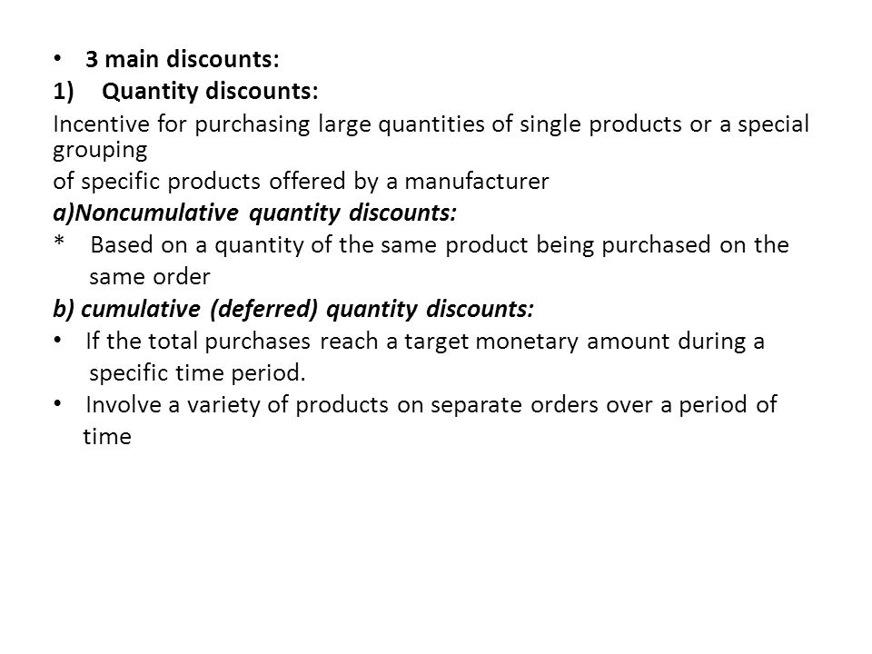 3 main discounts: Quantity discounts: Incentive for purchasing large quantities of single products or a special grouping.