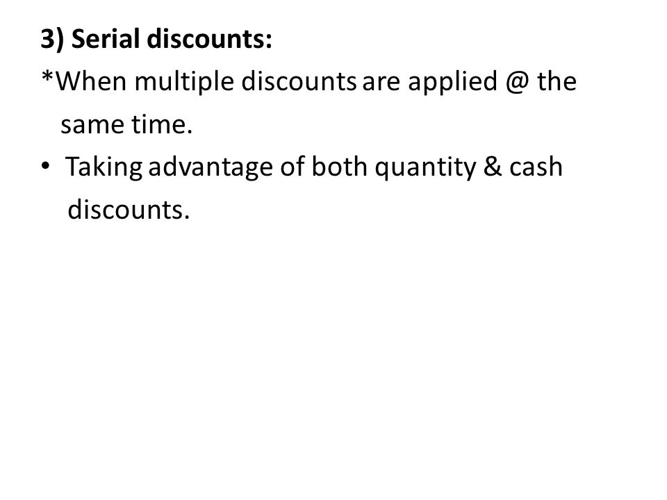 3) Serial discounts: *When multiple discounts are applied @ the. same time. Taking advantage of both quantity & cash.