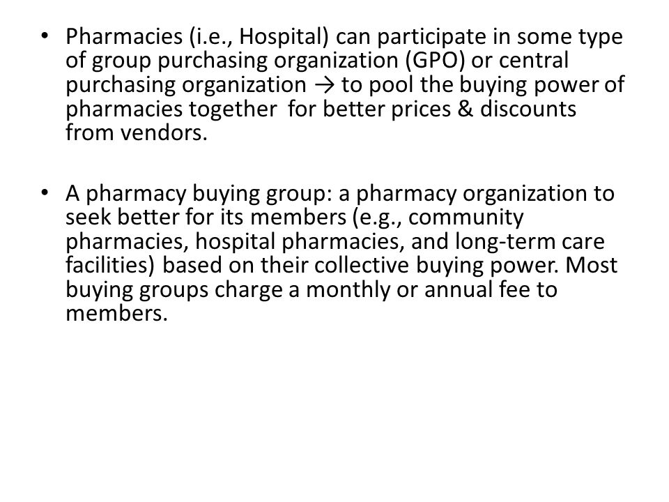 Pharmacies (i.e., Hospital) can participate in some type of group purchasing organization (GPO) or central purchasing organization → to pool the buying power of pharmacies together for better prices & discounts from vendors.