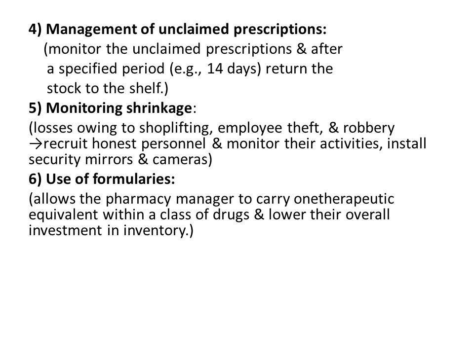 4) Management of unclaimed prescriptions: (monitor the unclaimed prescriptions & after a specified period (e.g., 14 days) return the stock to the shelf.) 5) Monitoring shrinkage: (losses owing to shoplifting, employee theft, & robbery →recruit honest personnel & monitor their activities, install security mirrors & cameras) 6) Use of formularies: (allows the pharmacy manager to carry onetherapeutic equivalent within a class of drugs & lower their overall investment in inventory.)