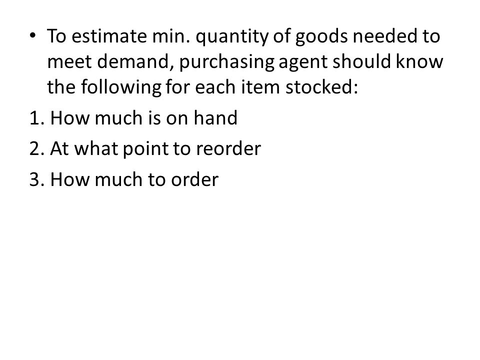 To estimate min. quantity of goods needed to meet demand, purchasing agent should know the following for each item stocked: