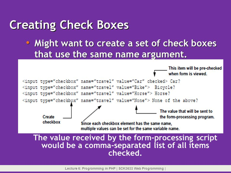 Creating Check Boxes Might want to create a set of check boxes that use the same name argument. The value received by the form-processing script.