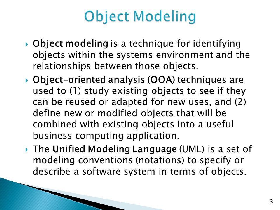 Object Modeling Object modeling is a technique for identifying objects within the systems environment and the relationships between those objects.