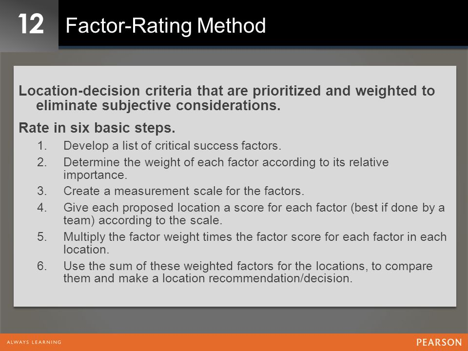 12 Factor-Rating Method. Location-decision criteria that are prioritized and weighted to eliminate subjective considerations.