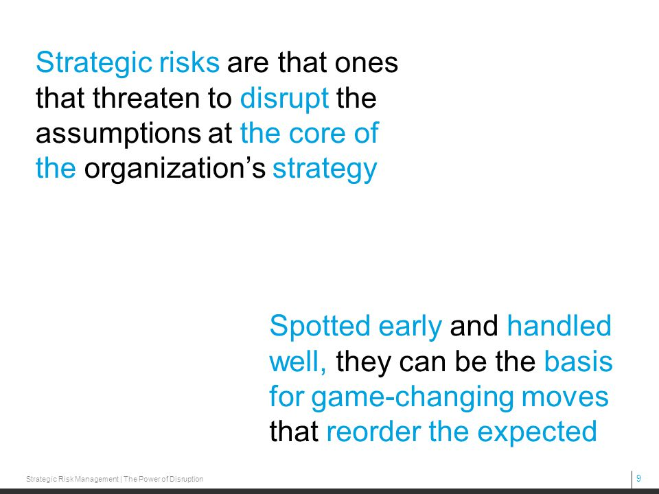 Strategic risks are that ones that threaten to disrupt the assumptions at the core of the organization's strategy