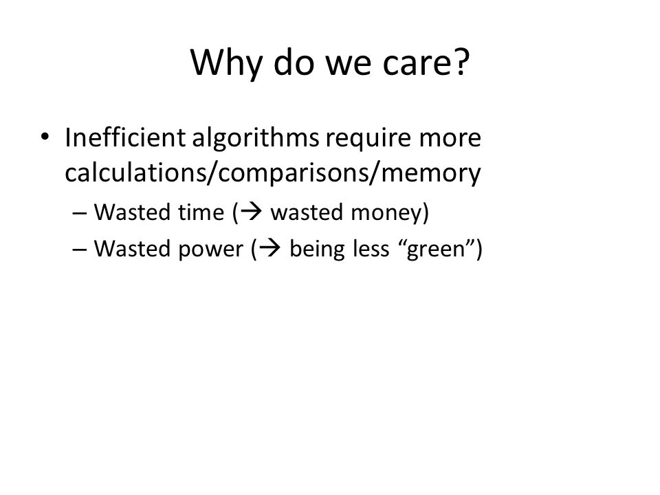 Why do we care Inefficient algorithms require more calculations/comparisons/memory. Wasted time ( wasted money)