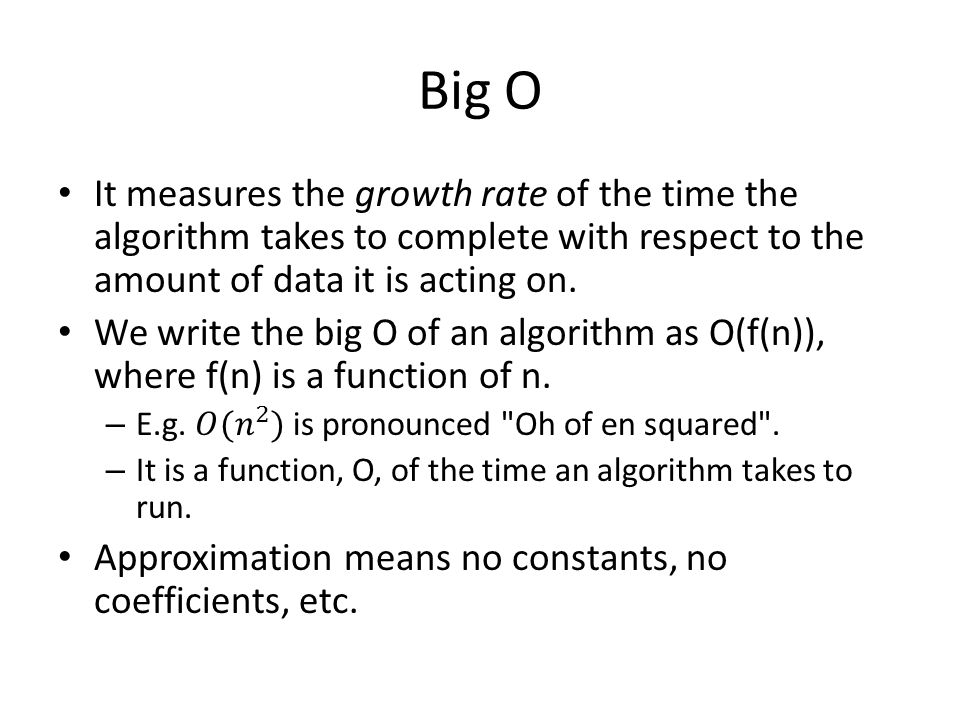 Big O It measures the growth rate of the time the algorithm takes to complete with respect to the amount of data it is acting on.